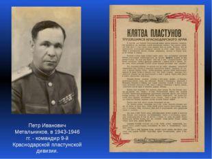 Петр Иванович Метальников, в 1943-1946 гг. - командир 9-й Краснодарской пласт