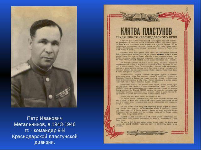 Петр Иванович Метальников, в 1943-1946 гг. - командир 9-й Краснодарской пласт...