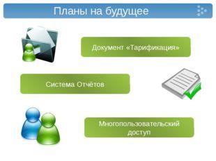 Планы на будущее Документ «Тарификация» Многопользовательский доступ Система