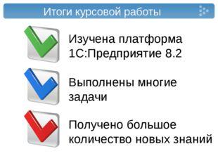 Итоги курсовой работы Изучена платформа 1С:Предприятие 8.2 Выполнены многие з