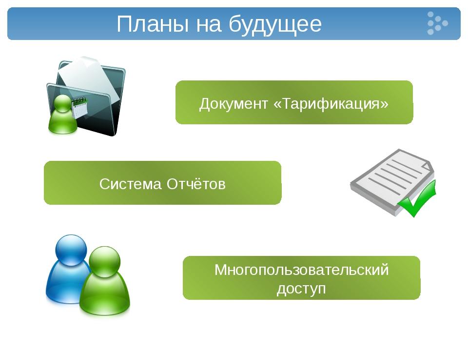 Планы на будущее Документ «Тарификация» Многопользовательский доступ Система...