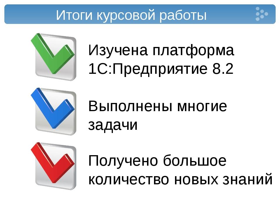 Итоги курсовой работы Изучена платформа 1С:Предприятие 8.2 Выполнены многие з...