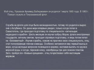 Мой отец, Уразахов Архимед Байжумаевич он родился 1 марта 1965 года. В 1983 г