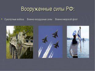 Вооруженные силы РФ: Сухопутные войска Военно-воздушные силы Военно-морской ф