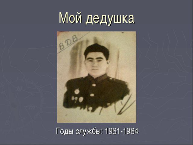 Мой дедушка Годы службы: 1961-1964