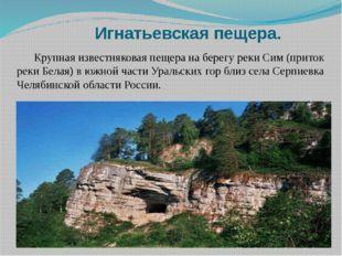 Игнатьевская пещера. Крупная известняковая пещера на берегу реки Сим (приток