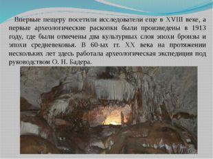 Впервые пещеру посетили исследователи еще в XVIII веке, а первые археологичес