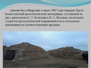 Аркаим был обнаружен в июне 1987 года отрядом Урало-Казахстанской археологич