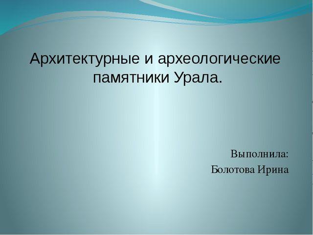 Выполнила: Болотова Ирина Архитектурные и археологические памятники Урала.