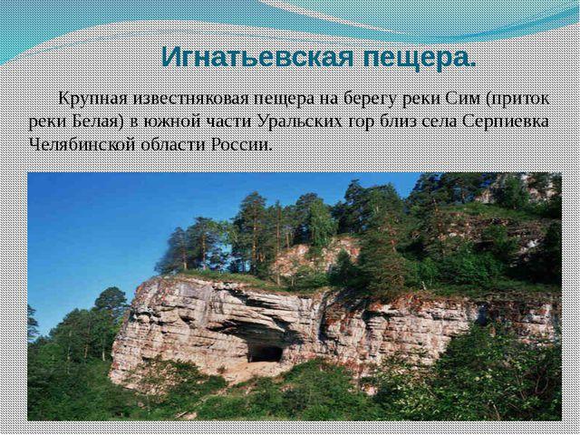 Игнатьевская пещера. Крупная известняковая пещера на берегу реки Сим (приток...
