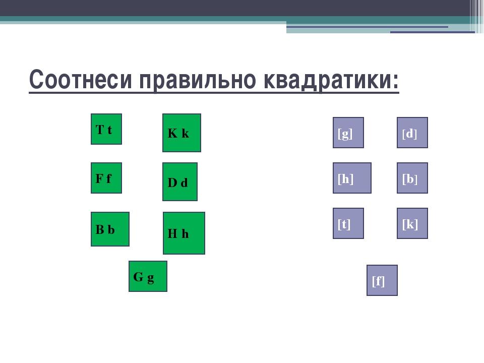 Соотнеси правильно квадратики: T t F f D d K k H h B b G g [g] [f] [k] [t] [b...