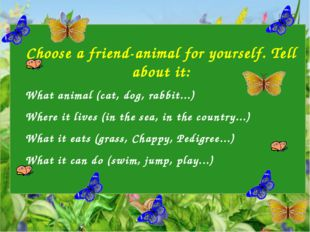 Choose a friend-animal for yourself. Tell about it: What animal (cat, dog, r