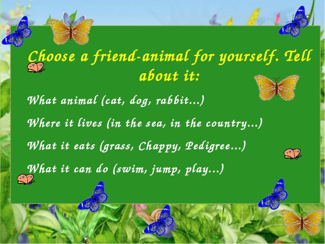 Choose a friend-animal for yourself. Tell about it: What animal (cat, dog, r...
