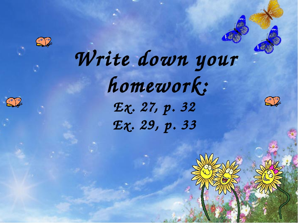 Write down your homework: Ex. 27, p. 32 Ex. 29, p. 33