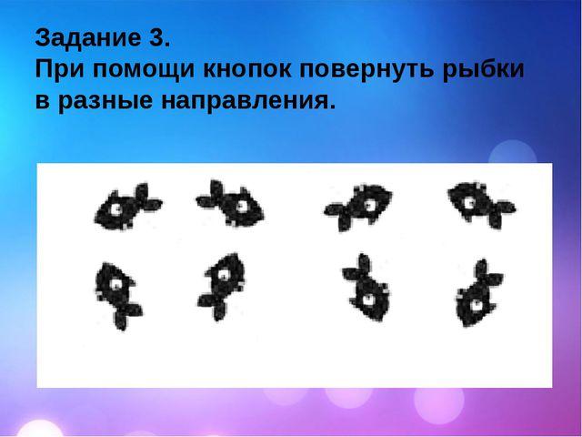 Задание 3. При помощи кнопок повернуть рыбки в разные направления.
