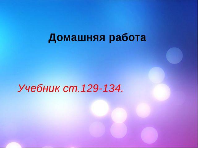 Домашняя работа Учебник ст.129-134.