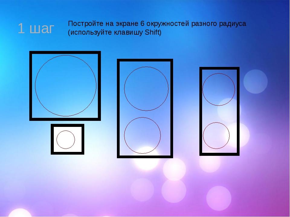 1 шаг Постройте на экране 6 окружностей разного радиуса (используйте клавишу...