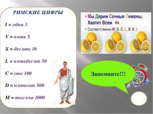 РИМСКИЕ ЦИФРЫ I = один 1 V = пять 5 X = десять 10 L = пятьдесят 50 C = сто 10