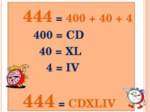 444 = 400 + 40 + 4 400 = СD 40 = XL 4 = IV 444 = CDXLIV