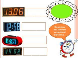 Ребята, определите время на электронных часах… В проверке вам поможет волшебн