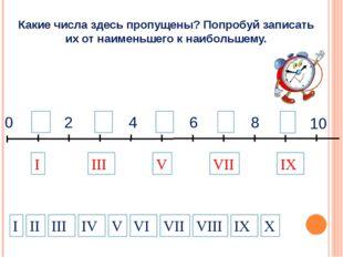 9 1 3 2 4 5 7 6 8 10 0 I VII IX III V Какие числа здесь пропущены? Попробуй з