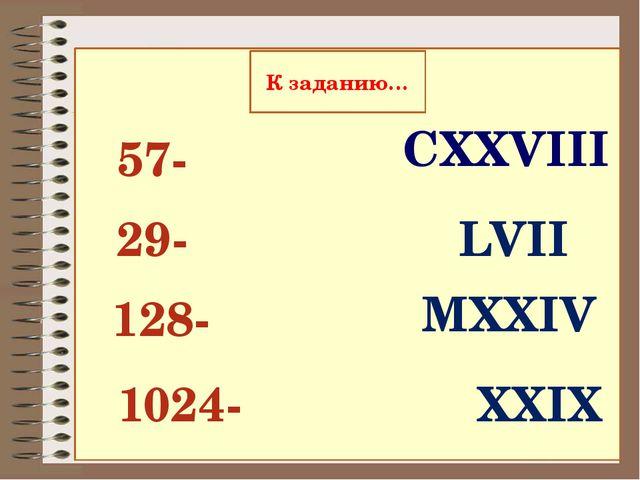 29- 57- 128- 1024- LVII XXIX CXXVIII MXXIV К заданию…