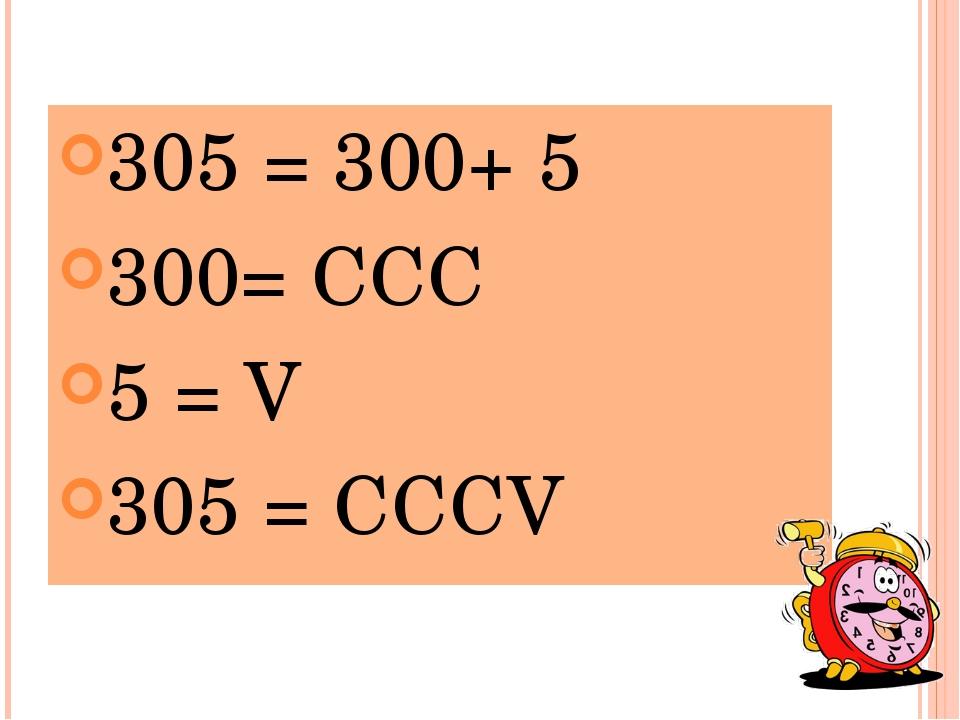 305 = 300+ 5 300= ССС 5 = V 305 = CCCV