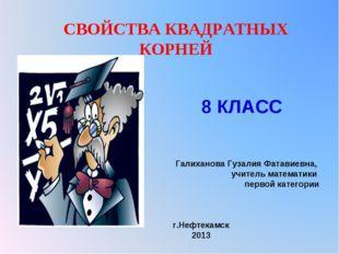 СВОЙСТВА КВАДРАТНЫХ КОРНЕЙ Галиханова Гузалия Фатавиевна, учитель математики