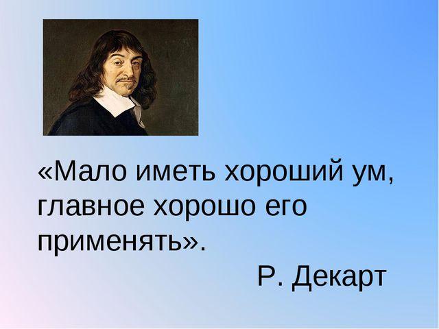 «Мало иметь хороший ум, главное хорошо его применять». Р. Декарт