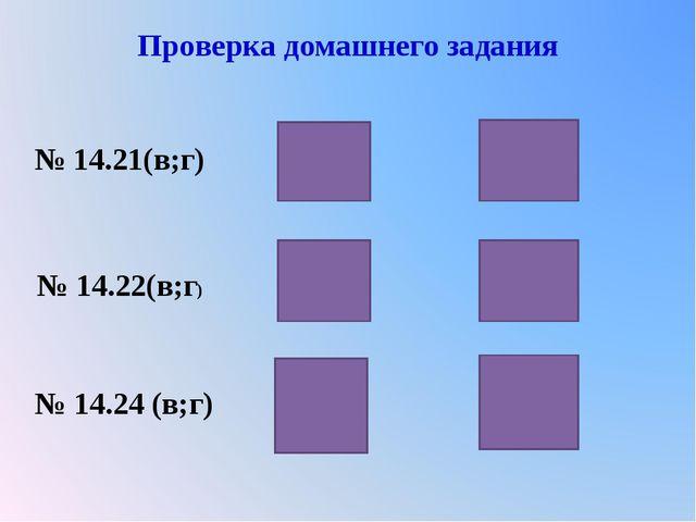 Проверка домашнего задания № 14.21(в;г) № 14.22(в;г) № 14.24 (в;г)