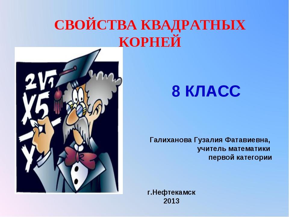 СВОЙСТВА КВАДРАТНЫХ КОРНЕЙ Галиханова Гузалия Фатавиевна, учитель математики...