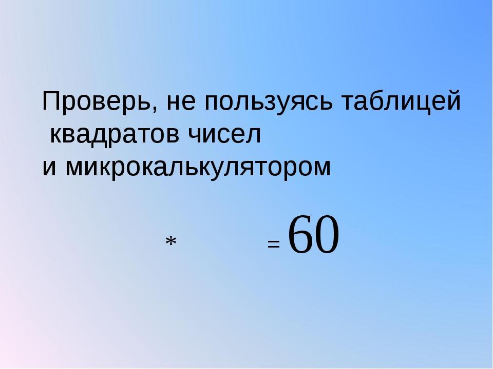Проверь, не пользуясь таблицей квадратов чисел и микрокалькулятором
