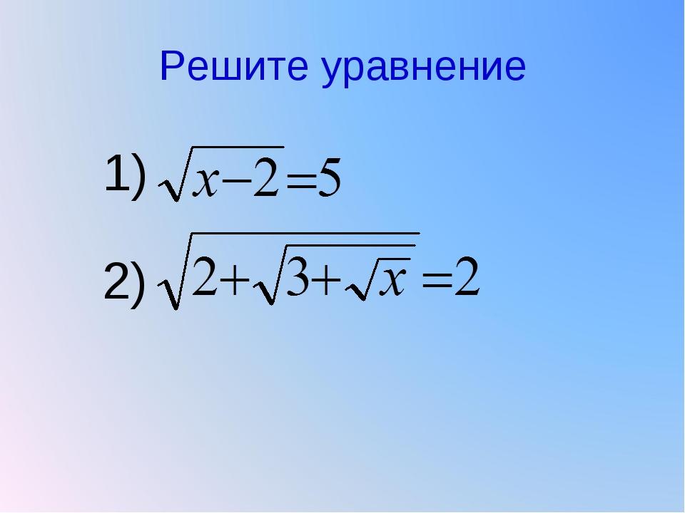 Решите уравнение 1) 2)