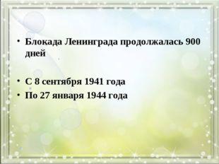 Блокада Ленинграда продолжалась 900 дней С 8 сентября 1941 года По 27 января