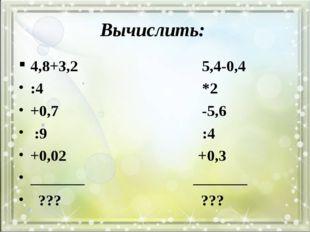 Вычислить: 4,8+3,2 5,4-0,4 :4 *2 +0,7 -5,6 :9 :4 +0,02 +0,3 _______ _______ ?