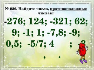 № 926. Найдите числа, противоположные числам: -276; 124; -321; 62; 9; -1; 1;