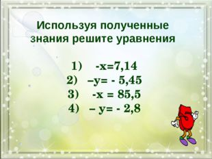Используя полученные знания решите уравнения 1) -х=7,14 2)–у= - 5,45 3) -х