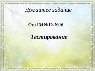 Домашнее задание Стр 134 №10, №16 Тестирование