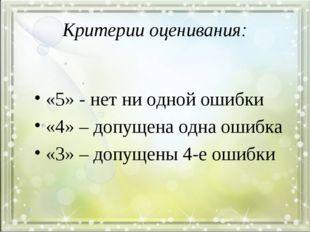 Критерии оценивания: «5» - нет ни одной ошибки «4» – допущена одна ошибка «3»