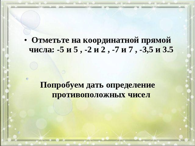 Отметьте на координатной прямой числа: -5 и 5 , -2 и 2 , -7 и 7 , -3,5 и 3.5...