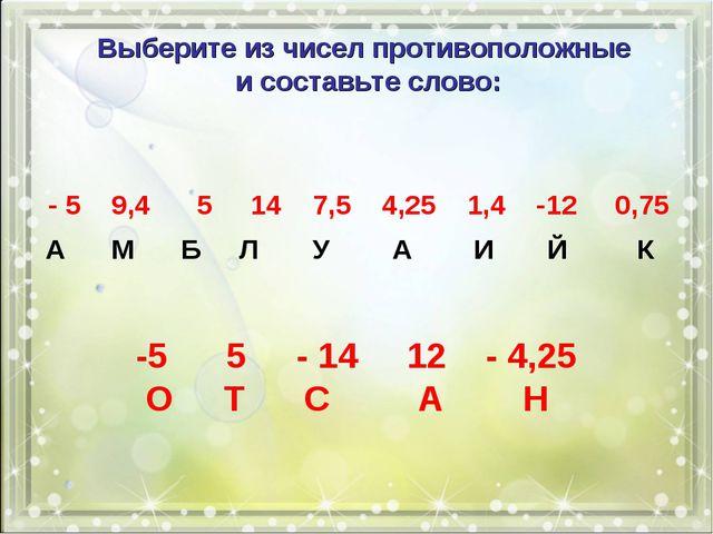 Выберите из чисел противоположные и составьте слово: - 5 9,4 5 14 7,5 4,25 1,...