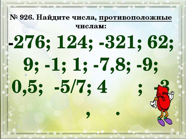 № 926. Найдите числа, противоположные числам: -276; 124; -321; 62; 9; -1; 1;...