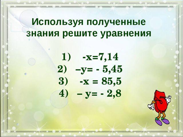 Используя полученные знания решите уравнения 1) -х=7,14 2)–у= - 5,45 3) -х...