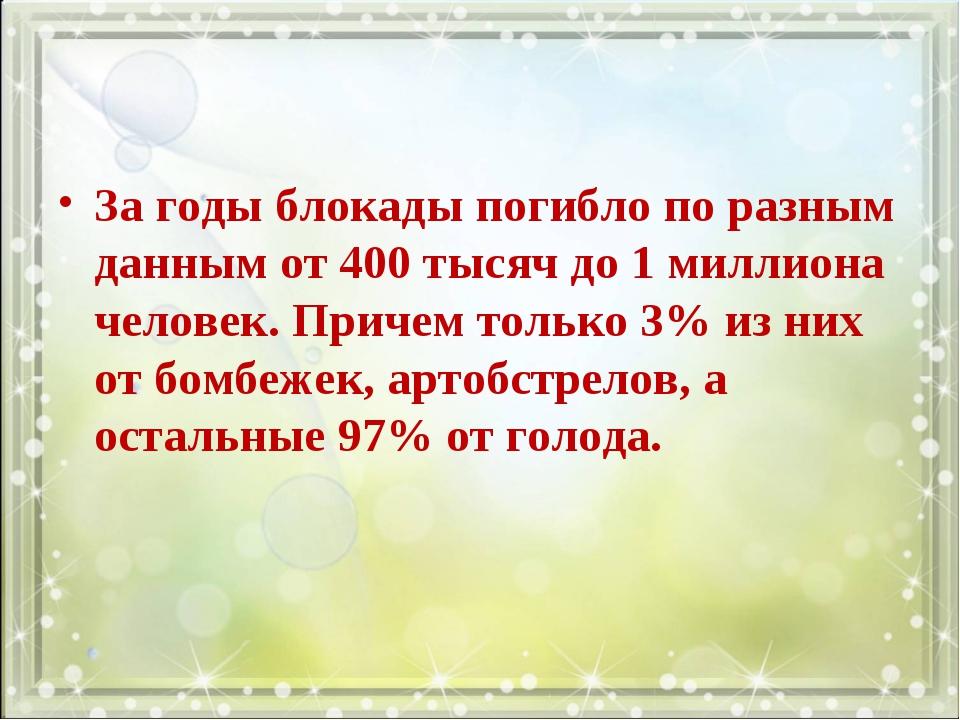 За годы блокады погибло по разным данным от 400 тысяч до 1 миллиона человек....
