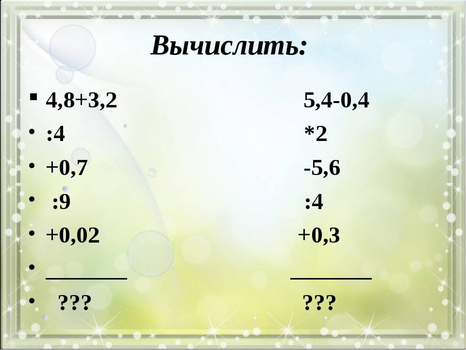 Вычислить: 4,8+3,2 5,4-0,4 :4 *2 +0,7 -5,6 :9 :4 +0,02 +0,3 _______ _______ ?...