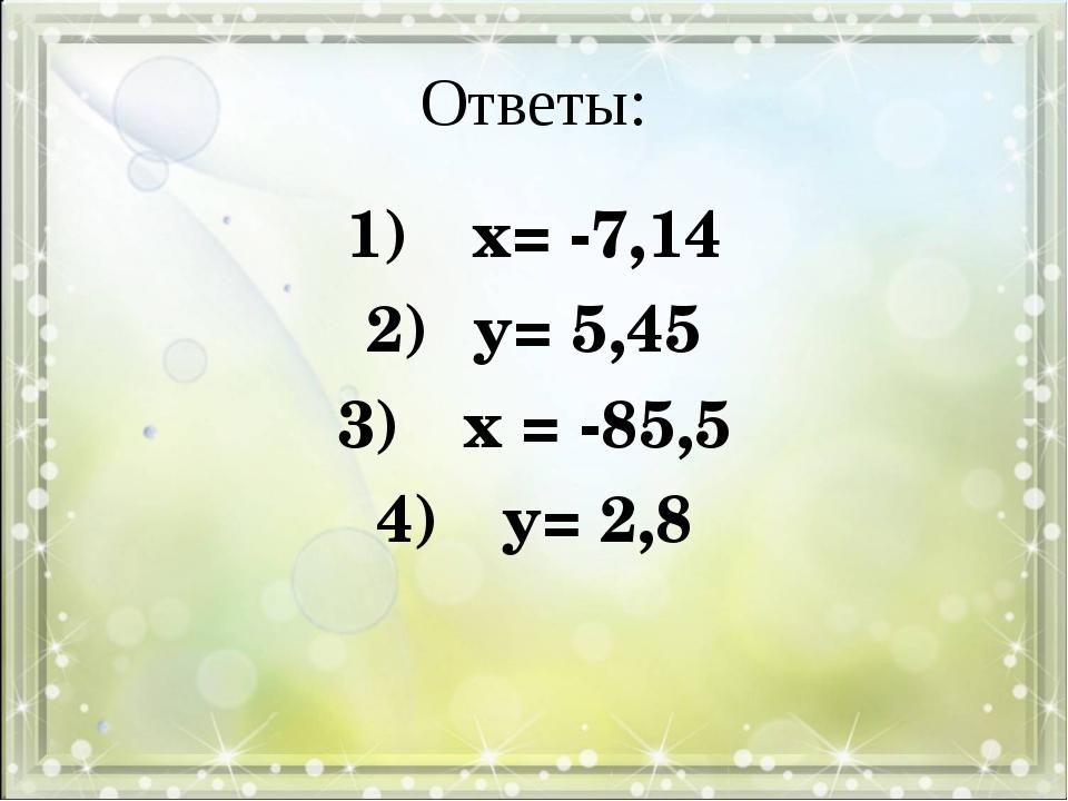 Ответы: 1) х= -7,14 2)у= 5,45 3) х = -85,5 4) у= 2,8