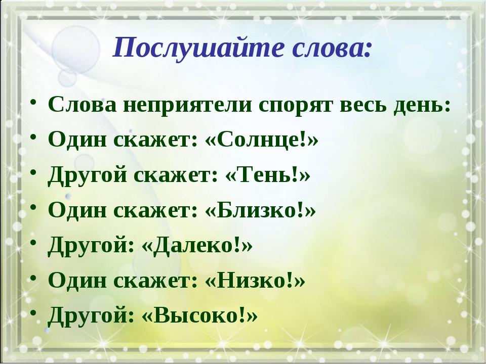 Послушайте слова: Слова неприятели спорят весь день: Один скажет: «Солнце!» Д...