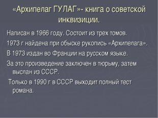 «Архипелаг ГУЛАГ»- книга о советской инквизиции. Написан в 1966 году. Состоит