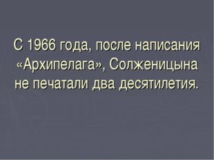 С 1966 года, после написания «Архипелага», Солженицына не печатали два десяти