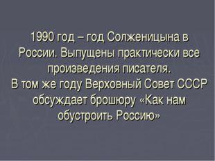 1990 год – год Солженицына в России. Выпущены практически все произведения пи